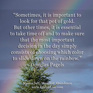 Sometimes, it is important to look for that pot of gold. But other times, it is essential to take time off and to make sure that the most important decision in the day simply consists of choosing which color to slide down on the rainbow. Douglas Pagels